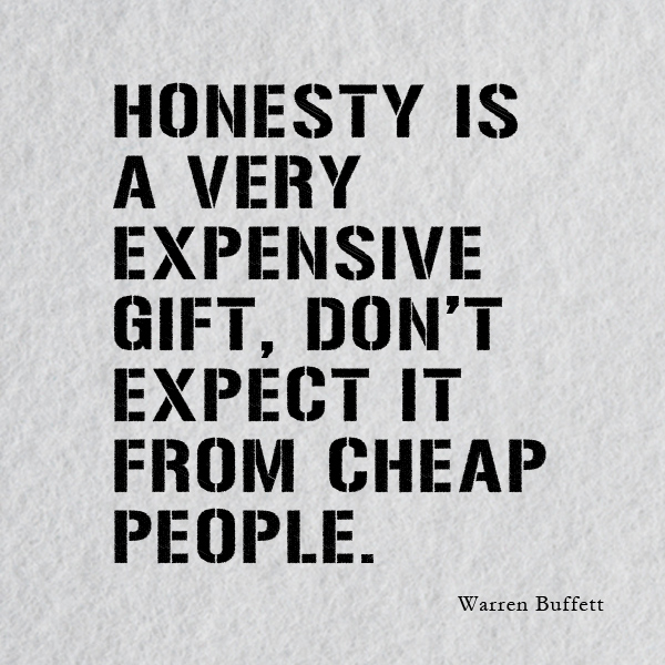 Honesty is a very expensive gift, don't expect it from cheap people. Warren Buffett